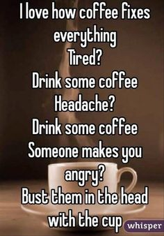 Coffee: l love how coffee fixes everything Tired? Drink some coffee Headache? Drink some coffee Someone makes you angry DusG Ehem in Che hea h the cup whisper