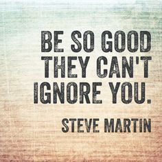Be so good they can& ignore you - Steve Martin quotes Advice Quotes, Success Quotes, Me Quotes, Motivational Quotes, Inspirational Quotes, Sassy Quotes, Best Advice Ever, Good Advice, Working On Me