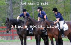 Hahaha so true! Lol I gave up my social life when I started competitive riding :-)