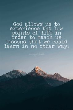 God allows us to experience the low points in life to teach us lessons that we could learn in no other way.