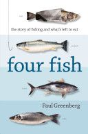 """Four Fish: The Future of the Last Wild Food"" by Paul Greenberg — the story behind the fish on your plate"