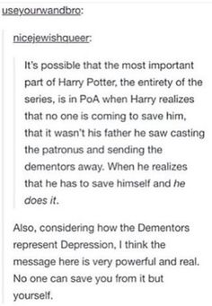 Harry saves himself from the dementors and the fact that they represent depression, it makes you realize that no one can save you from it except yourself