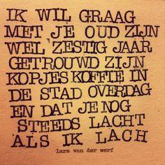 Ik wil graag met je oud zijn, wel zestig jaar getrouwd zijn. Kopjes koffie in de stad overdag en dat je nog steeds lacht als ik lach. #dutch #quote