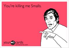 You're killing me Smalls.