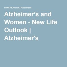 Alzheimer's and Women - New Life Outlook   Alzheimer's