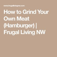 How to Grind Your Own Meat (Hamburger) | Frugal Living NW