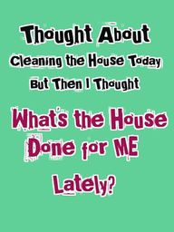 Thought about cleaning the house today, but then I Thought What's the house done for me lately?