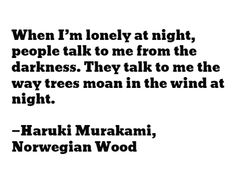 When I'm lonely at night, people talk to me from the darkness. They talk to me the way trees moan in the wind at night.  —Haruki Murakami, Norwegian Wood