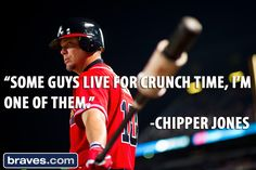 """Some guys live for crunch time, I'm one of them."" - Chipper Jones"