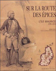 Sur la route des épices : L'île Maurice 1598-1810 - Denis Piat ...