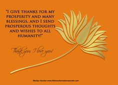 """I give thanks for my wealth and many blessings, and I send prosperous thoughts and wishes to all humanity!"" Thank you; I love you! Marilyn Gordon www.lifetransformationsecrets.com"
