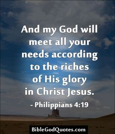 And my God will meet all your needs according to the riches of His glory in Christ Jesus. - Philippians 4:19  BibleGodQuotes.com