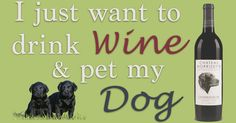 I just want to drink wine & pet my dog!
