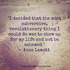 """"""" I decided that the most subversive, revolutionary thing I could do was to show up for my life and not be ashamed."""" ~ Anne Lamott."""