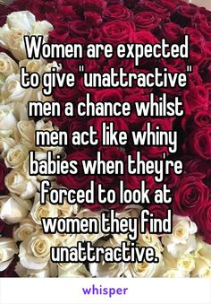 """Women are expected to give """"unattractive"""" men a chance whilst men act like whiny babies when they're forced to look at women they find unattractive."""