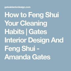 How to Feng Shui Your Cleaning Habits | Gates Interior Design And Feng Shui - Amanda Gates