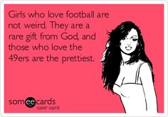 Girls who love football are not weird. They are a rare gift from God, and those who love the 49ers are the prettiest.