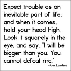 """Expect trouble as an inevitable part of life, and when it comes, hold your head high. Look it squarely in the eye, and say, ""I will be bigger than you. You cannot defeat me"" - Ann landers"