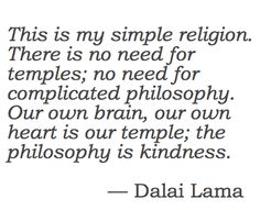 This is my simple religion. There is no need for temples; no need for complicated philosophy. Our own brain, our own hearts is our temple; the philosophy is kindness. - Dalai Lama