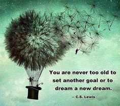 Never too old....dream a new dream..I live by this quote...and call it my motto..