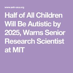 Half of All Children Will Be Autistic by 2025, Warns Senior Research Scientist at MIT