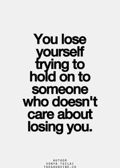 You lose yourself trying to hold on to someone who doesn't care about losing you.