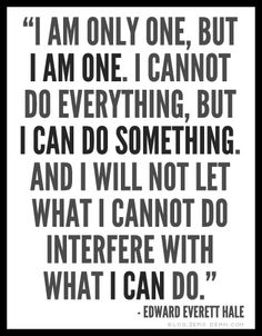 """I am only one, but I am one. I cannot do everything, but I can do something. And I will not let what I cannot do interfere with what I can do."" - Edward Everett Hale"