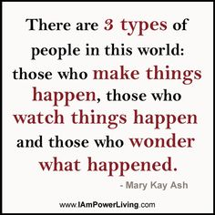 There are 3 types of people in this world: those who make things happen, those who watch things happen and those who wonder what happened. - Mary Kay Ash