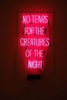 No tears for creatures of the night.