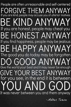~♥~ Forgive them anyway, Be kind anyway, Be honest anyway, Be happy anyway, Do good anyway, Give your best anyway,...in the end, it was never between you and them, but between you and God! by carrie