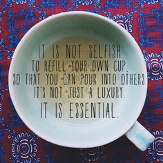 it is not selfish to refill your own cup so that you can pour into others it's not just a luxury it is essential            -The Creative Mama - Every Day Living With a Touch of Creativity