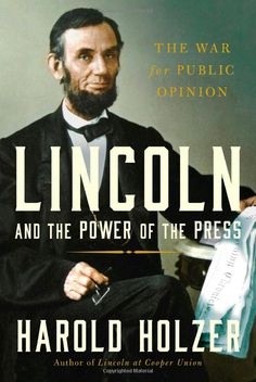 Lincoln and the Power of the Press: The War for Public Opinion: Harold Holzer