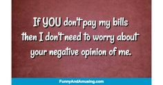 If YOU dont pay my billsthen I dont need to worry about your negative opinion of me.