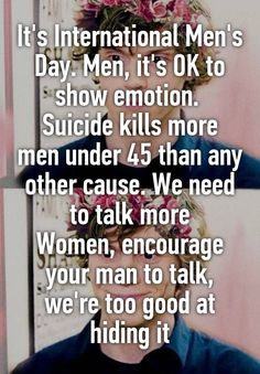 """""""It's International Men's Day. Men, it's OK to show emotion.  Suicide kills more men under 45 than any other cause. We need to talk more Women, encourage your man to talk, we're too good at hiding it"""""""