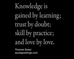 Knowledge is gained by learning; trust by doubt; skill by practice; and love by love
