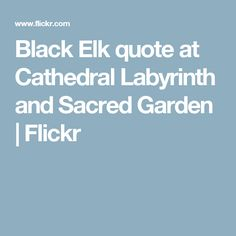 Black Elk quote at Cathedral Labyrinth and Sacred Garden   Flickr