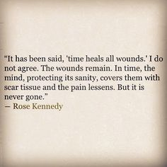"""""""It has been said, 'time heals all wounds.' I do not agree. The wounds remain. In time, the mind, protecting its sanity, covers them with scar tissue and the pain lessens."""" ~ Rose Kennedy by alisha Great Quotes, Me Quotes, Inspirational Quotes, Quotable Quotes, Motivational Quotes, Adele, Time Heals All Wounds, Grieving Quotes, Grief Loss"""