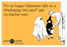 'I'm so happy Halloween falls on a Wednesday this year!' said no teacher ever.