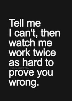 Tell me I can't, then watch me work twice as hard to prove you wrong.