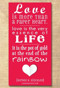 Love is more than a paper heart. Love is the very essence of Life. It is the pot of gold at the end of the rainbow --Gordon B. Hinckley