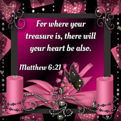 For where your treasure is, there will your heart be also. Matthew 6:21 KJV
