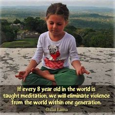 """Meditation is the Key - """"If every 8 year old in the world is taught meditation, we will eliminate violence from the world within one generation.""""  - Dalai Lama"""