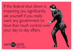 If the federal shut down is impacting you significantly, ask yourself if you really want any government to have that much control over your day to day affairs.