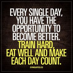 Every single day, you have the opportunity to become better. Train hard, eat well and make each day count.   Every day is a new opportunity for you to become better. Every single day. So make each day count by training hard and eating well.  www.gymquotes.co