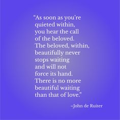 """""""As soon as you're quieted within, you hear the call of the beloved. The beloved, within, beautifully never stops waiting and will not force its hand. There is no more beautiful waiting than that of love.""""–John de Ruiter"""