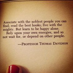 """Associate with the noblest people you can find; read the best books; live with the mighty. But learn to be happy alone. Rely on your own energies, and so not wait for, or depend on other people."" -Professor Thomas Davidson"