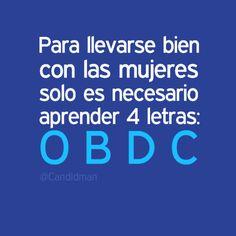 """""""Para llevarse bien con las #Mujeres solo es necesario aprender 4 letras: O B D C"""". #Citas #Frases @Candidman"""