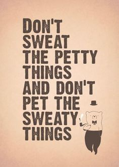 don't sweat the petty things...
