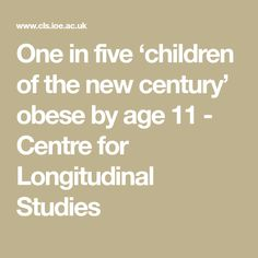 One in five 'children of the new century' obese by age 11 - Centre for Longitudinal Studies
