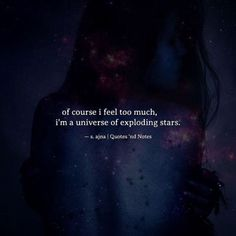 of course i feel too much i'm a universe of exploding stars. ajna via Reality Quotes, Mood Quotes, Life Quotes, Words Of Wisdom Quotes, Poetry Quotes, Grunge Quotes, Star Quotes, Raven Quotes, Motivational Quotes